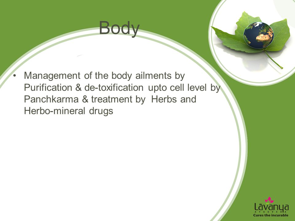 Body Management of the body ailments by Purification & de-toxification upto cell level by Panchkarma & treatment by Herbs and Herbo-mineral drugs.