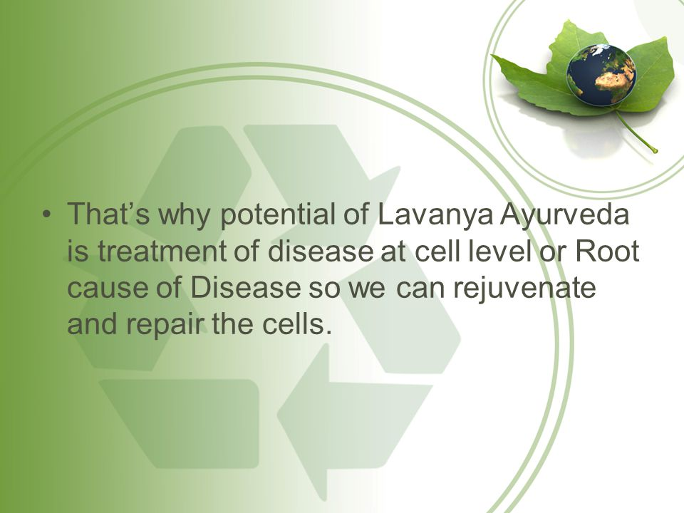 That's why potential of Lavanya Ayurveda is treatment of disease at cell level or Root cause of Disease so we can rejuvenate and repair the cells.