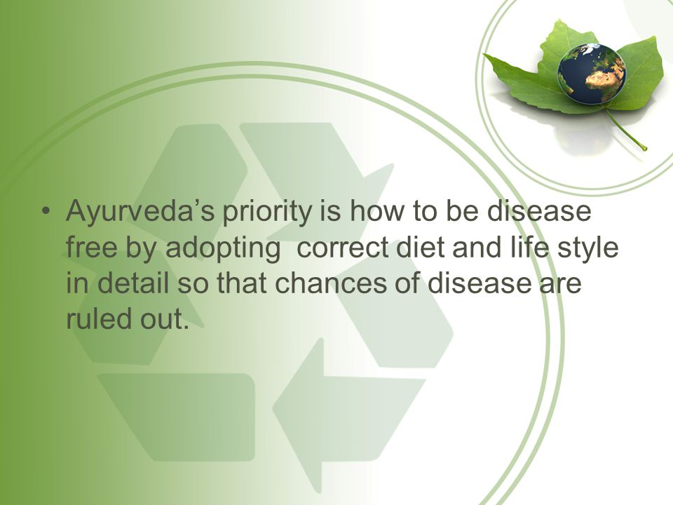 Ayurveda's priority is how to be disease free by adopting correct diet and life style in detail so that chances of disease are ruled out.