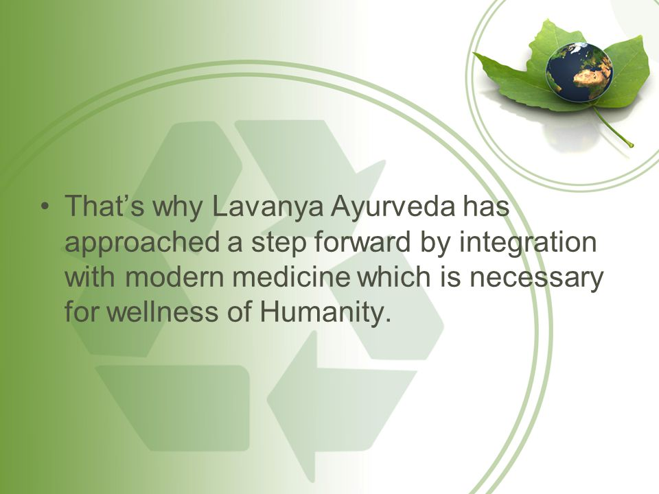 That's why Lavanya Ayurveda has approached a step forward by integration with modern medicine which is necessary for wellness of Humanity.