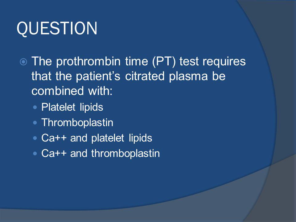 QUESTION The prothrombin time (PT) test requires that the patient's citrated plasma be combined with: