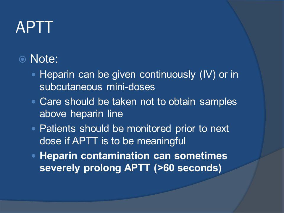 APTT Note: Heparin can be given continuously (IV) or in subcutaneous mini-doses. Care should be taken not to obtain samples above heparin line.