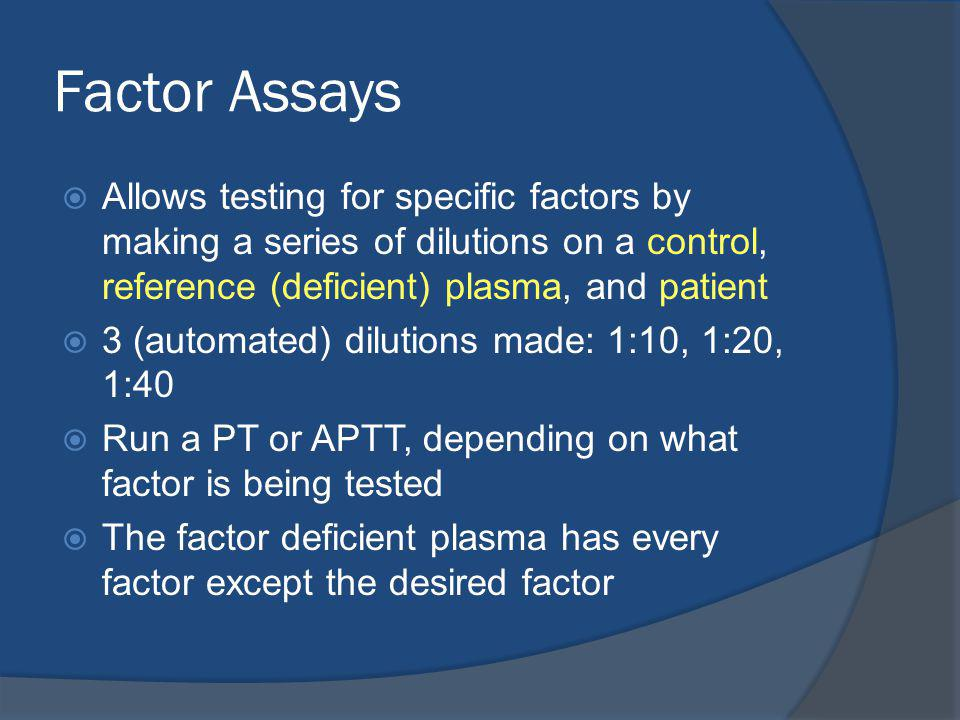 Factor Assays Allows testing for specific factors by making a series of dilutions on a control, reference (deficient) plasma, and patient.