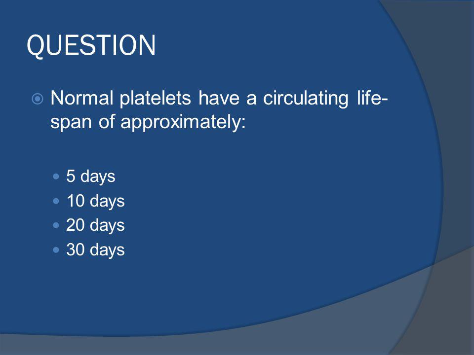 QUESTION Normal platelets have a circulating life-span of approximately: 5 days. 10 days. 20 days.