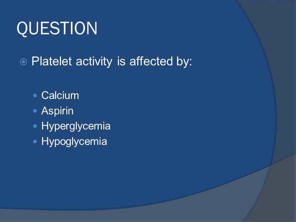 QUESTION Platelet activity is affected by: Calcium Aspirin