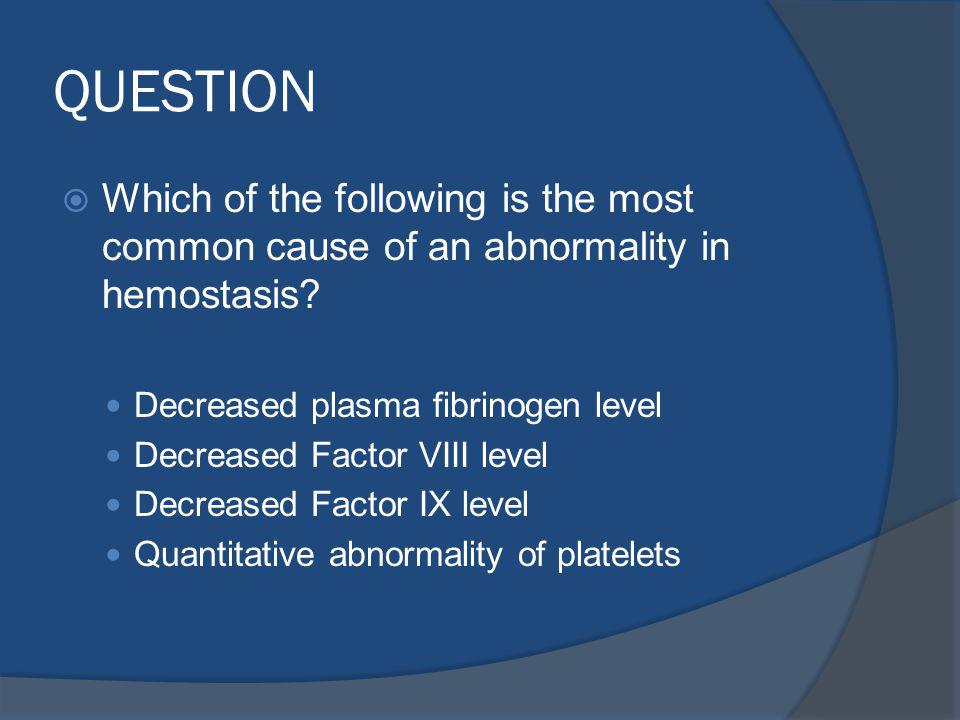 QUESTION Which of the following is the most common cause of an abnormality in hemostasis Decreased plasma fibrinogen level.