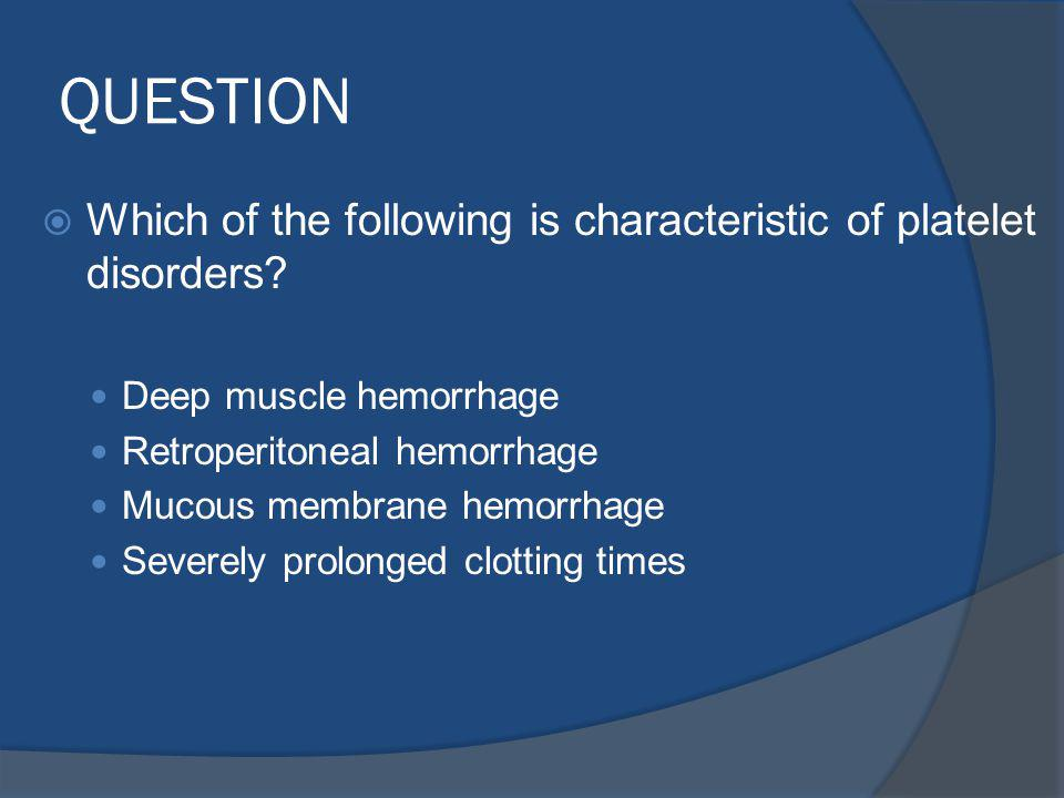 QUESTION Which of the following is characteristic of platelet disorders Deep muscle hemorrhage. Retroperitoneal hemorrhage.