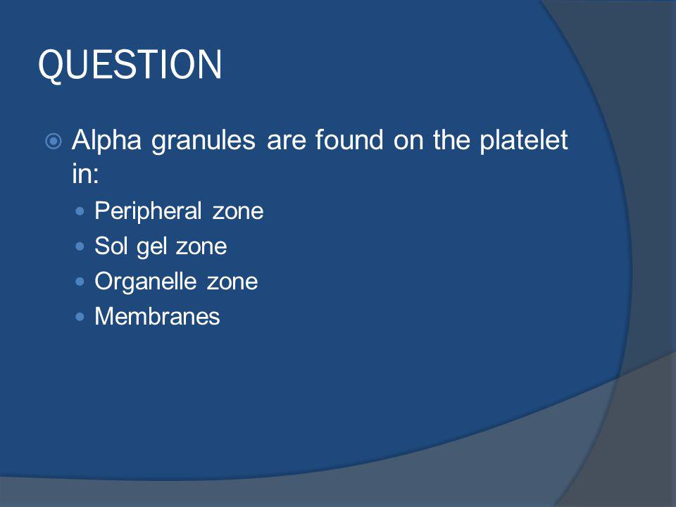 QUESTION Alpha granules are found on the platelet in: Peripheral zone