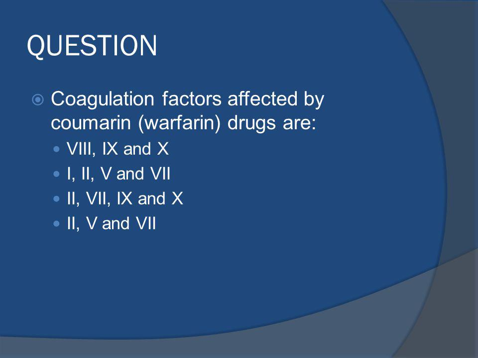 QUESTION Coagulation factors affected by coumarin (warfarin) drugs are: VIII, IX and X. I, II, V and VII.