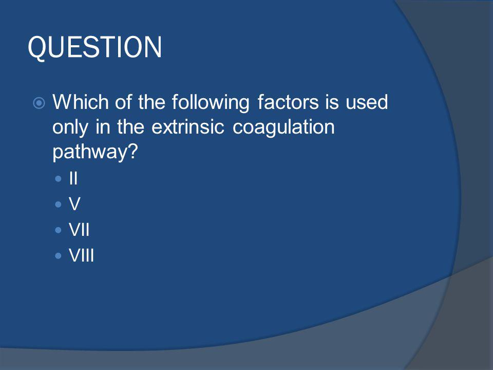 QUESTION Which of the following factors is used only in the extrinsic coagulation pathway II. V.
