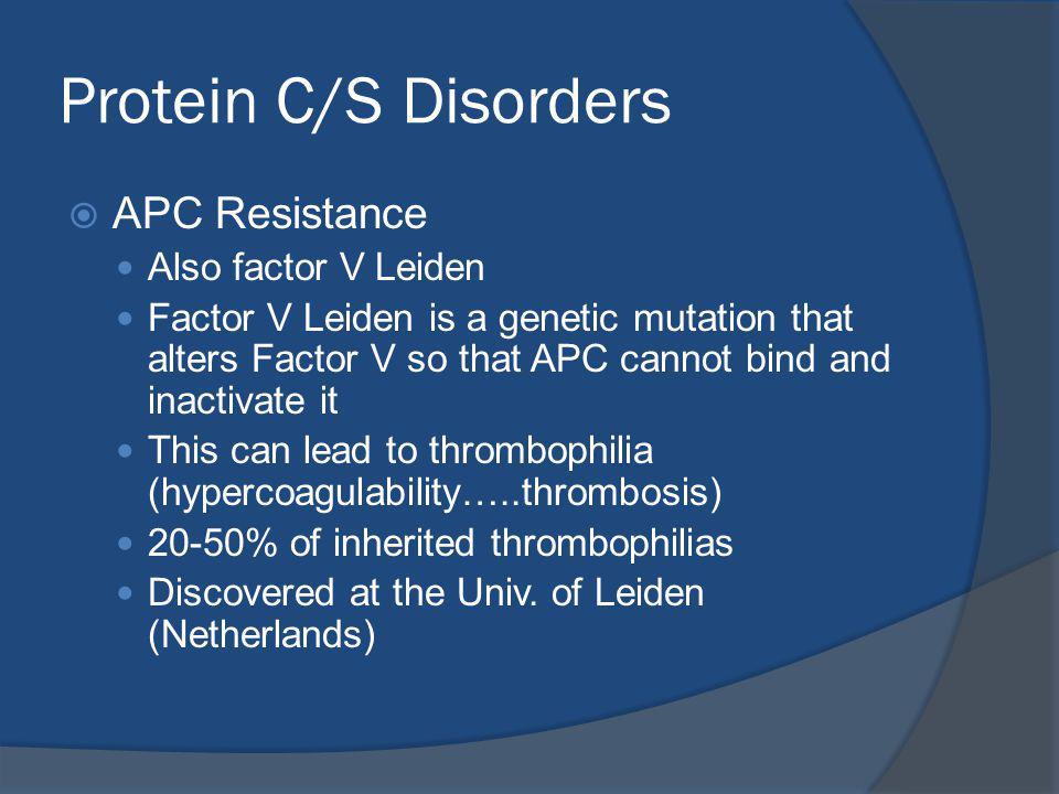 Protein C/S Disorders APC Resistance Also factor V Leiden
