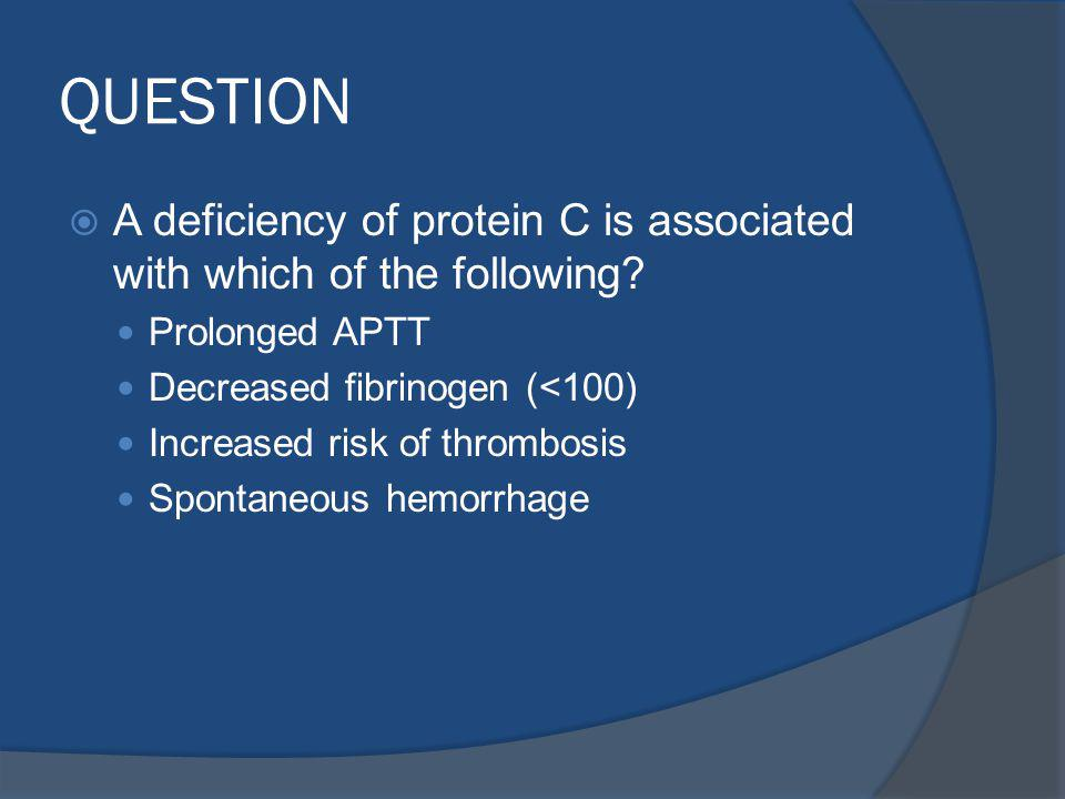 QUESTION A deficiency of protein C is associated with which of the following Prolonged APTT. Decreased fibrinogen (<100)