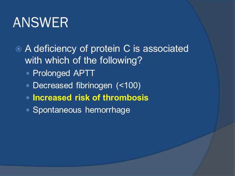 ANSWER A deficiency of protein C is associated with which of the following Prolonged APTT. Decreased fibrinogen (<100)