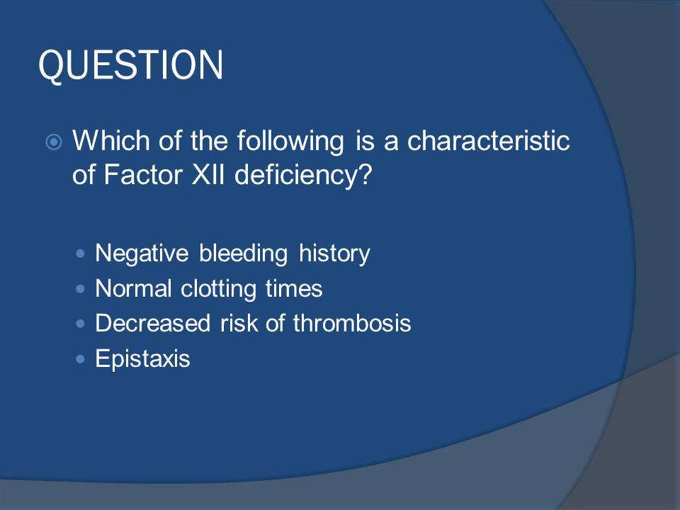 QUESTION Which of the following is a characteristic of Factor XII deficiency Negative bleeding history.
