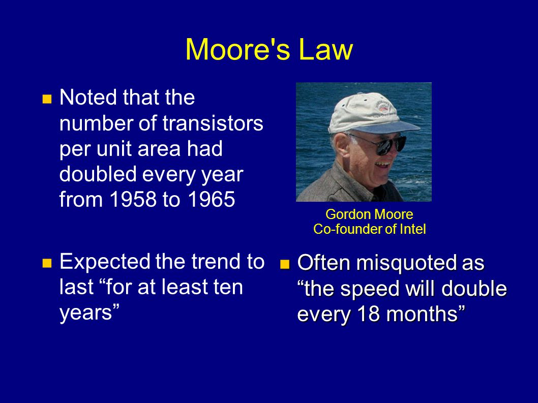 Moore s Law Noted that the number of transistors per unit area had doubled every year from 1958 to 1965.