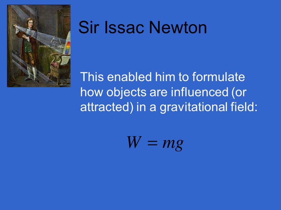 Sir Issac Newton This enabled him to formulate how objects are influenced (or attracted) in a gravitational field: