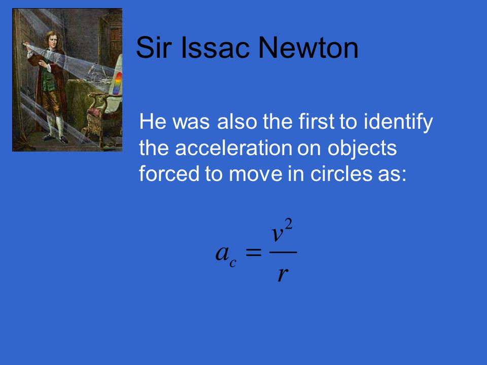 Sir Issac Newton He was also the first to identify the acceleration on objects forced to move in circles as: