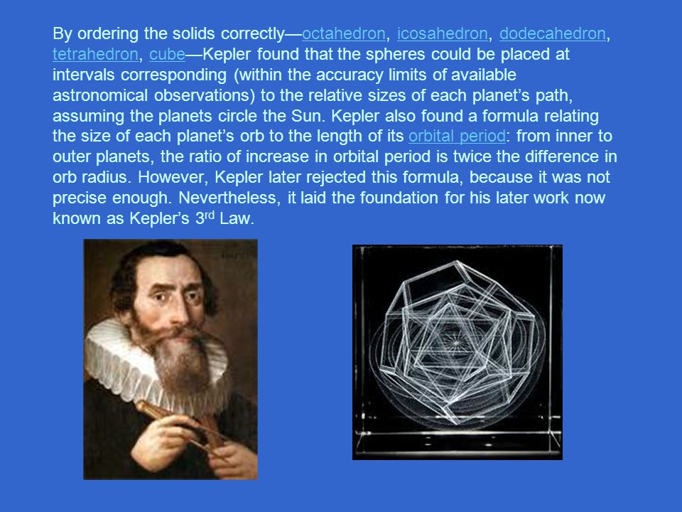 By ordering the solids correctly—octahedron, icosahedron, dodecahedron, tetrahedron, cube—Kepler found that the spheres could be placed at intervals corresponding (within the accuracy limits of available astronomical observations) to the relative sizes of each planet's path, assuming the planets circle the Sun.