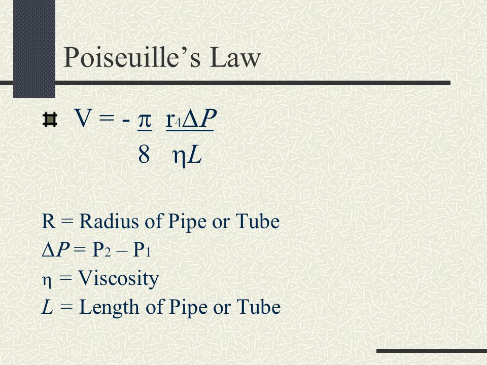 Poiseuille's Law V = -  r4 8 L R = Radius of Pipe or Tube