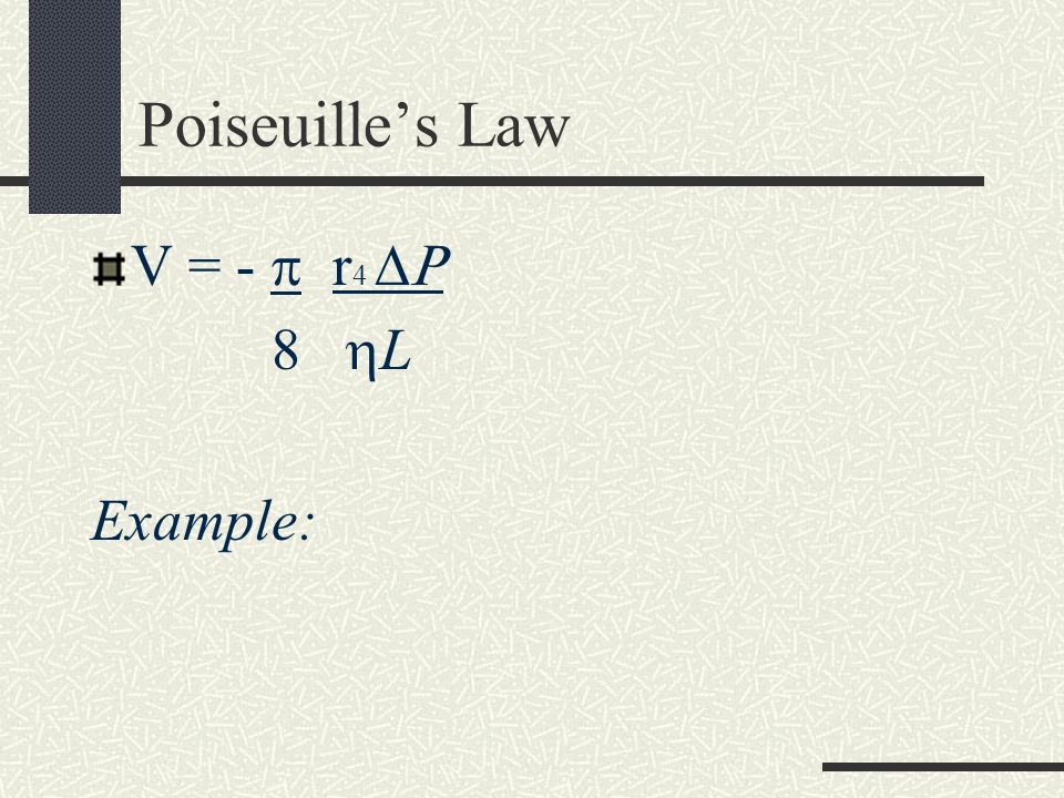 Poiseuille's Law V = -  r4  8 L Example: