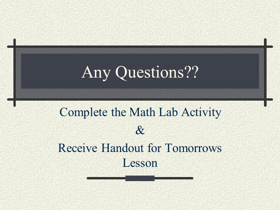 Complete the Math Lab Activity & Receive Handout for Tomorrows Lesson