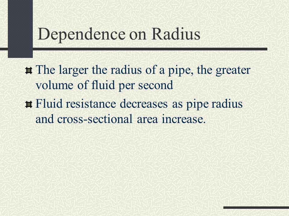 Dependence on Radius The larger the radius of a pipe, the greater volume of fluid per second.
