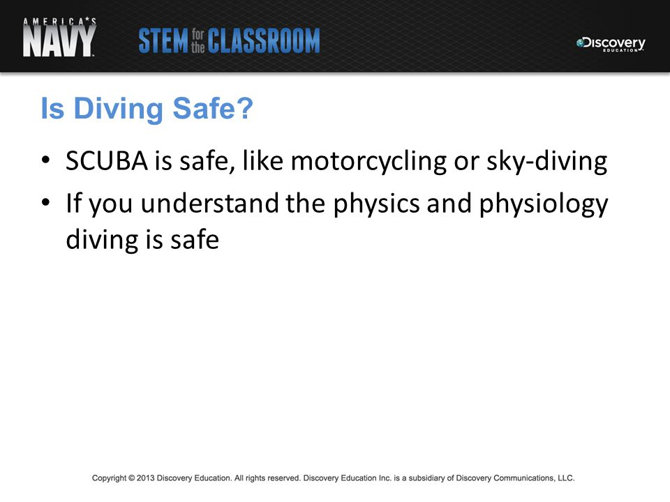 Is Diving Safe. SCUBA is safe, like motorcycling or sky-diving.