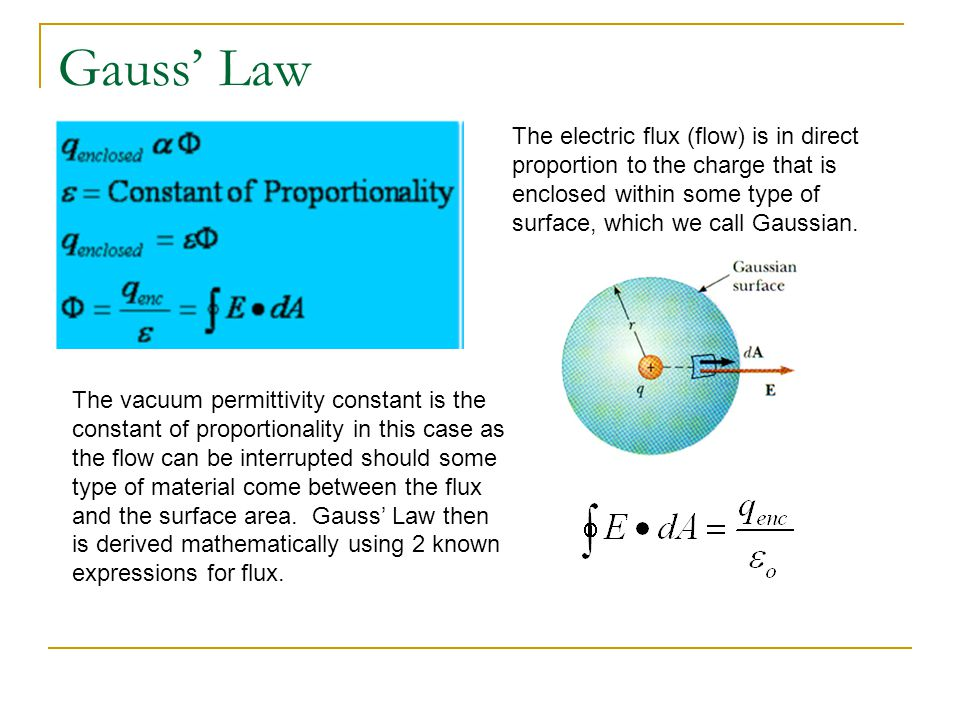 Gauss' Law The electric flux (flow) is in direct proportion to the charge that is enclosed within some type of surface, which we call Gaussian.