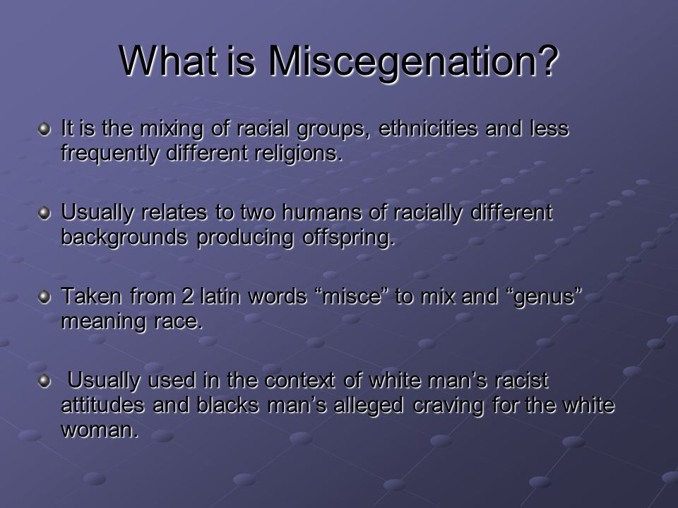 What is Miscegenation It is the mixing of racial groups, ethnicities and less frequently different religions.