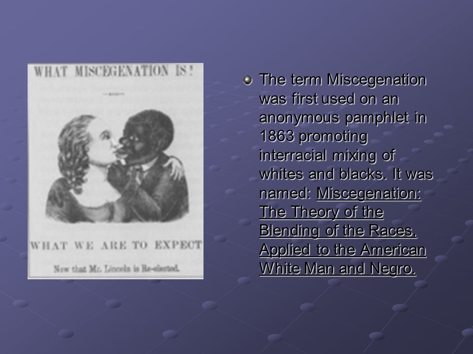 The term Miscegenation was first used on an anonymous pamphlet in 1863 promoting interracial mixing of whites and blacks.