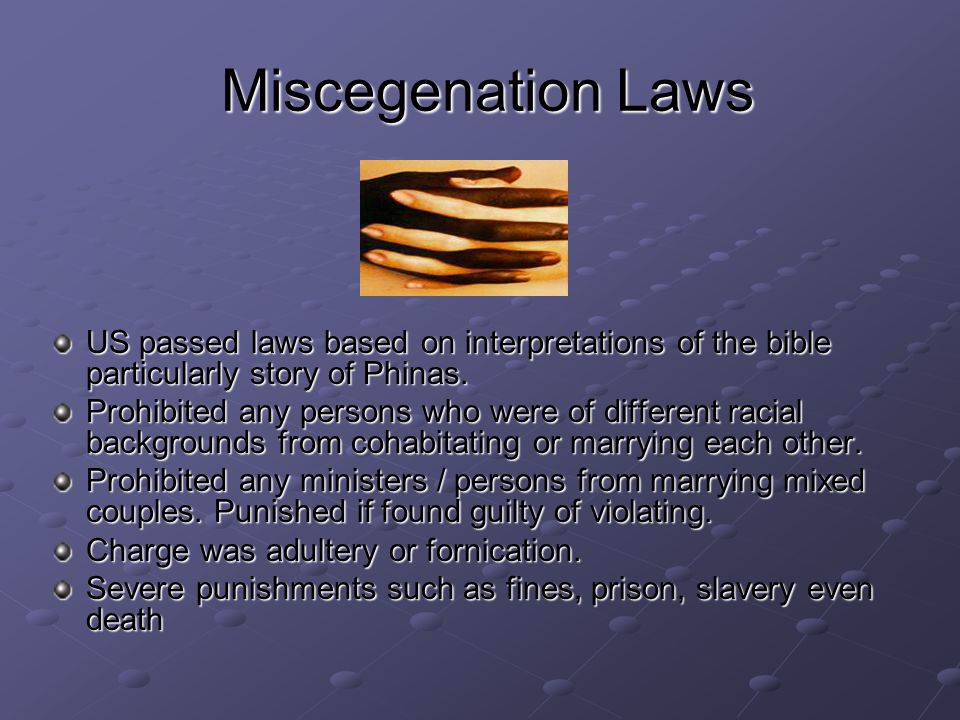 Miscegenation Laws US passed laws based on interpretations of the bible particularly story of Phinas.