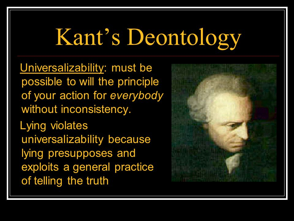 Kant's Deontology Universalizability: must be possible to will the principle of your action for everybody without inconsistency.