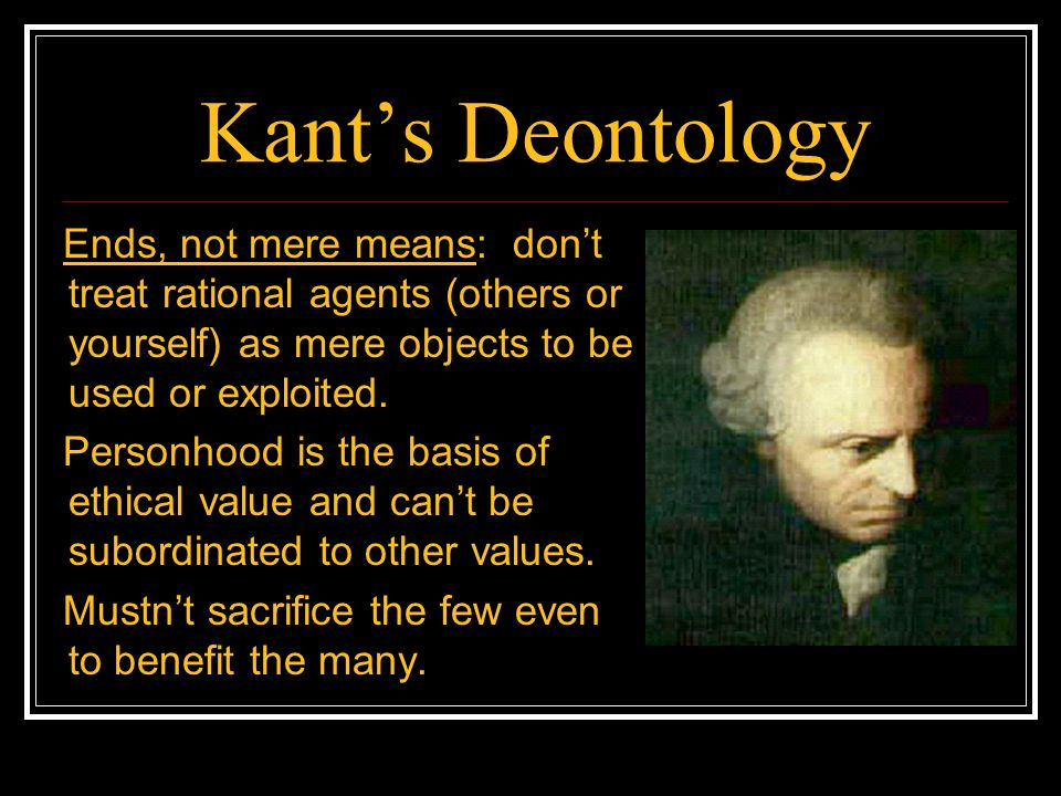 Kant's Deontology Ends, not mere means: don't treat rational agents (others or yourself) as mere objects to be used or exploited.
