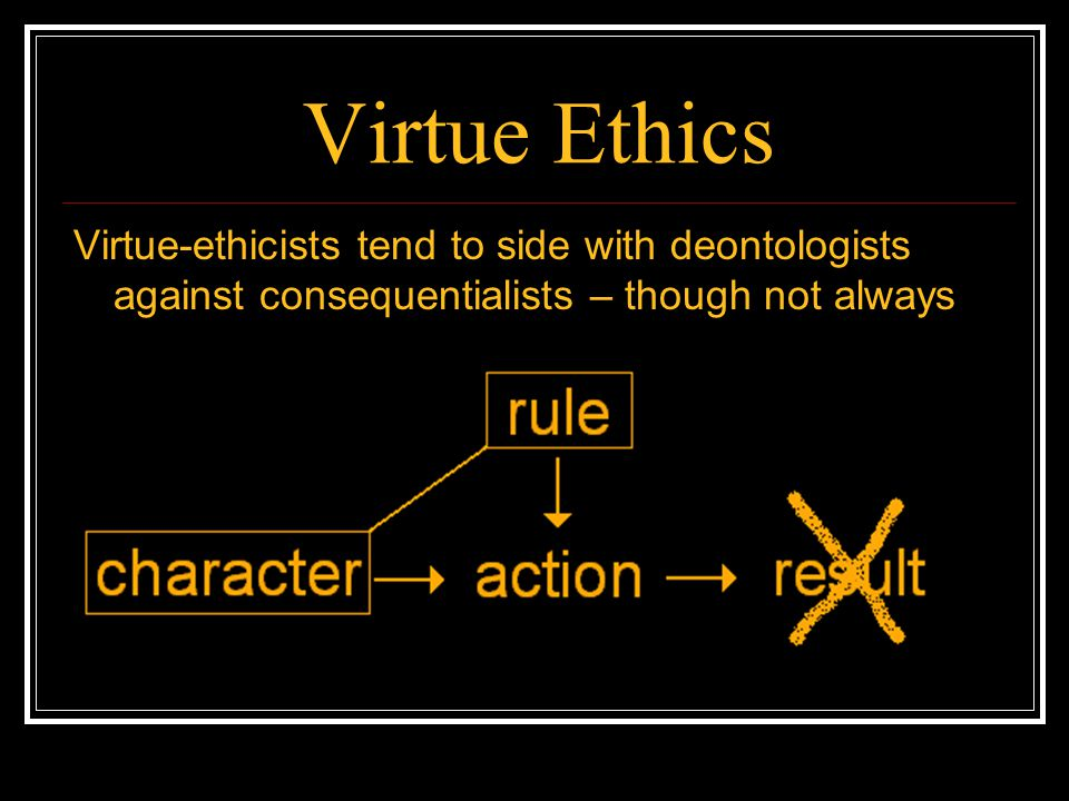 Virtue Ethics Virtue-ethicists tend to side with deontologists against consequentialists – though not always.