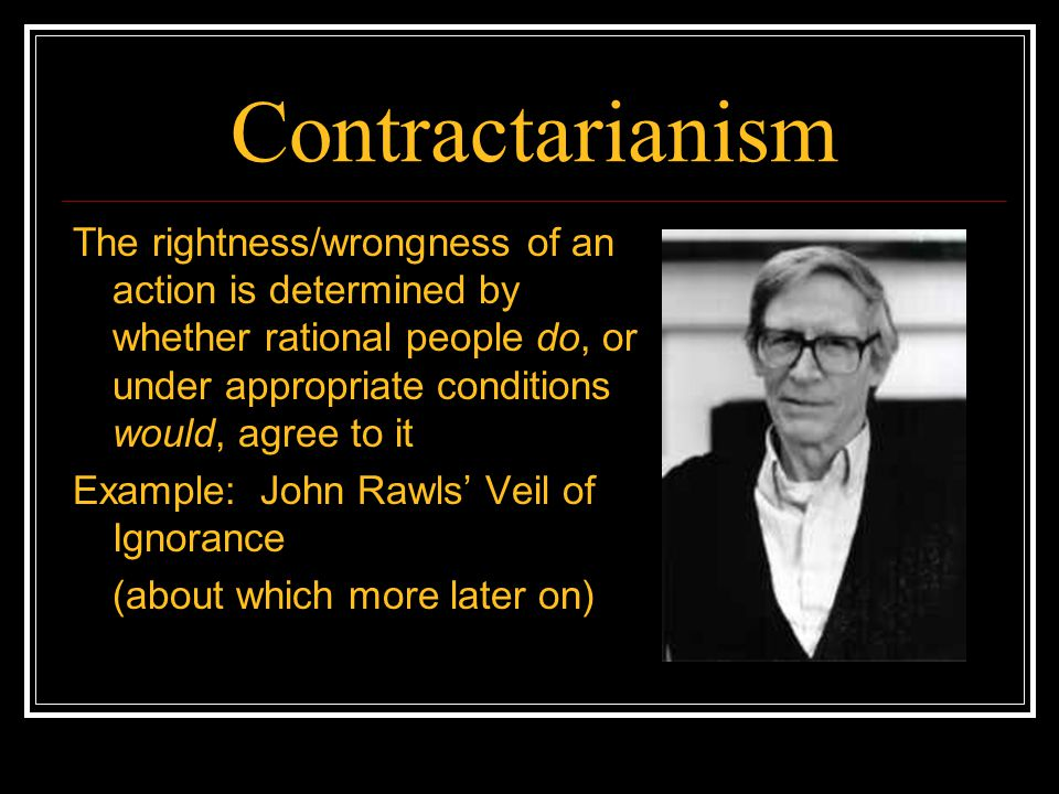 Contractarianism The rightness/wrongness of an action is determined by whether rational people do, or under appropriate conditions would, agree to it.