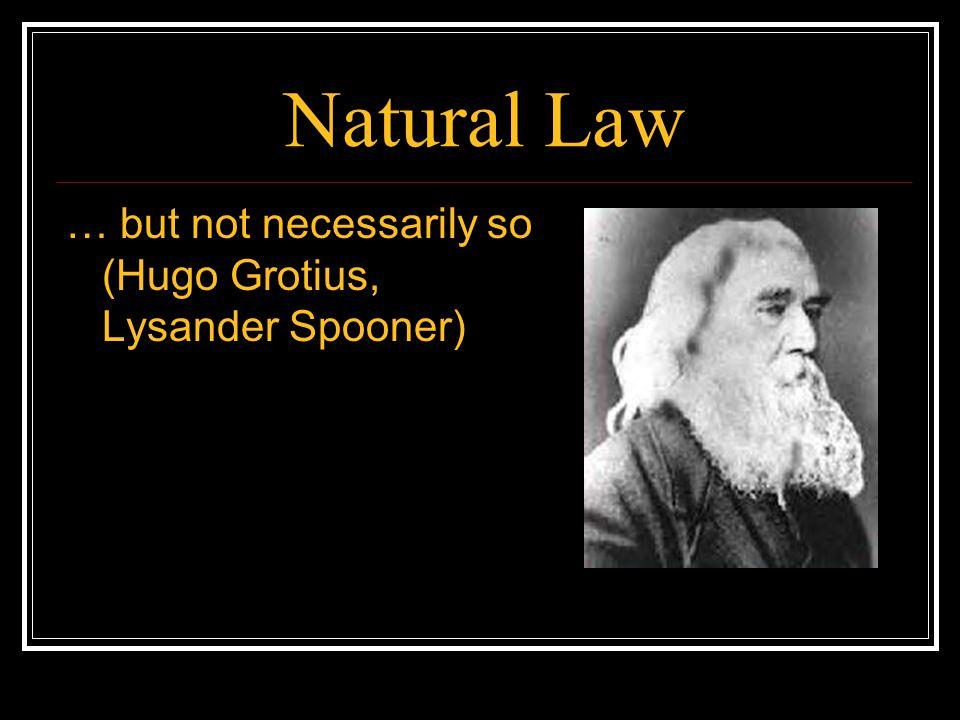 Natural Law … but not necessarily so (Hugo Grotius, Lysander Spooner)
