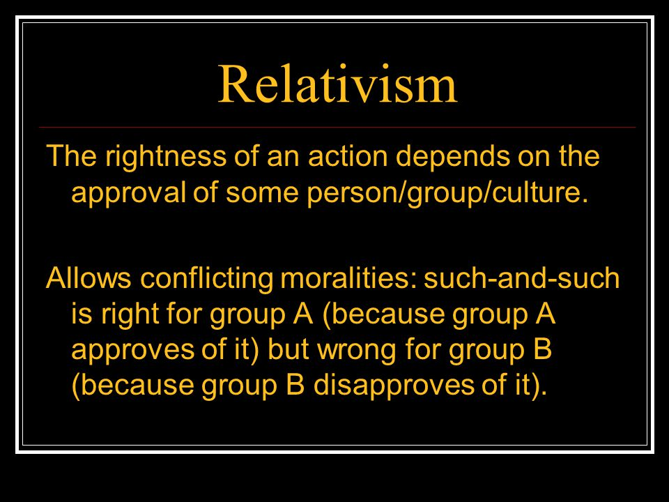 Relativism The rightness of an action depends on the approval of some person/group/culture.