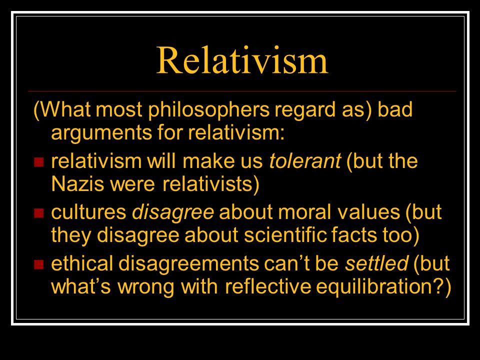 Relativism (What most philosophers regard as) bad arguments for relativism: relativism will make us tolerant (but the Nazis were relativists)