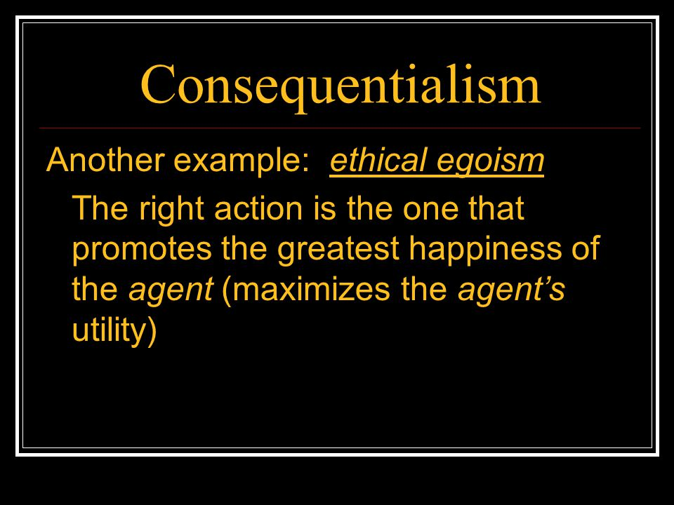 Consequentialism Another example: ethical egoism