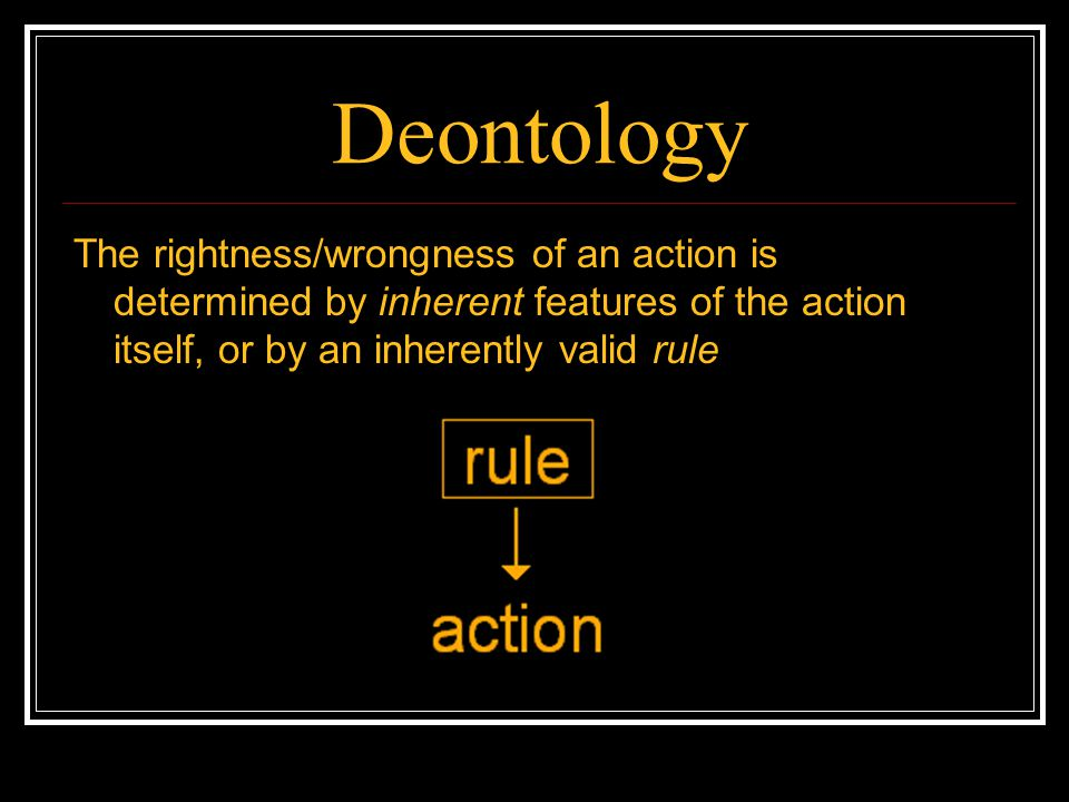 Deontology The rightness/wrongness of an action is determined by inherent features of the action itself, or by an inherently valid rule.