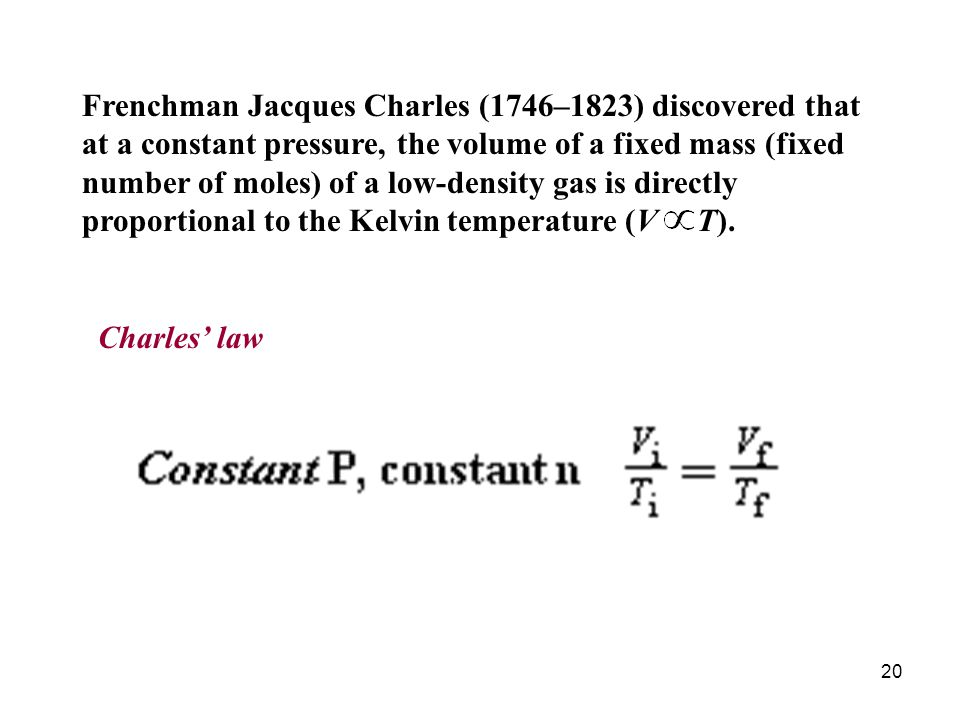 Frenchman Jacques Charles (1746–1823) discovered that at a constant pressure, the volume of a fixed mass (fixed number of moles) of a low-density gas is directly proportional to the Kelvin temperature (V T).