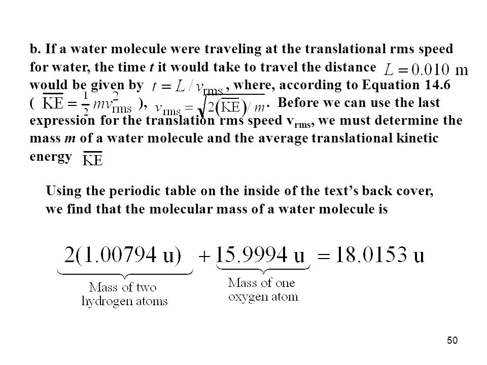 b. If a water molecule were traveling at the translational rms speed for water, the time t it would take to travel the distance would be given by , where, according to Equation 14.6 ( ), . Before we can use the last expression for the translation rms speed vrms, we must determine the mass m of a water molecule and the average translational kinetic energy