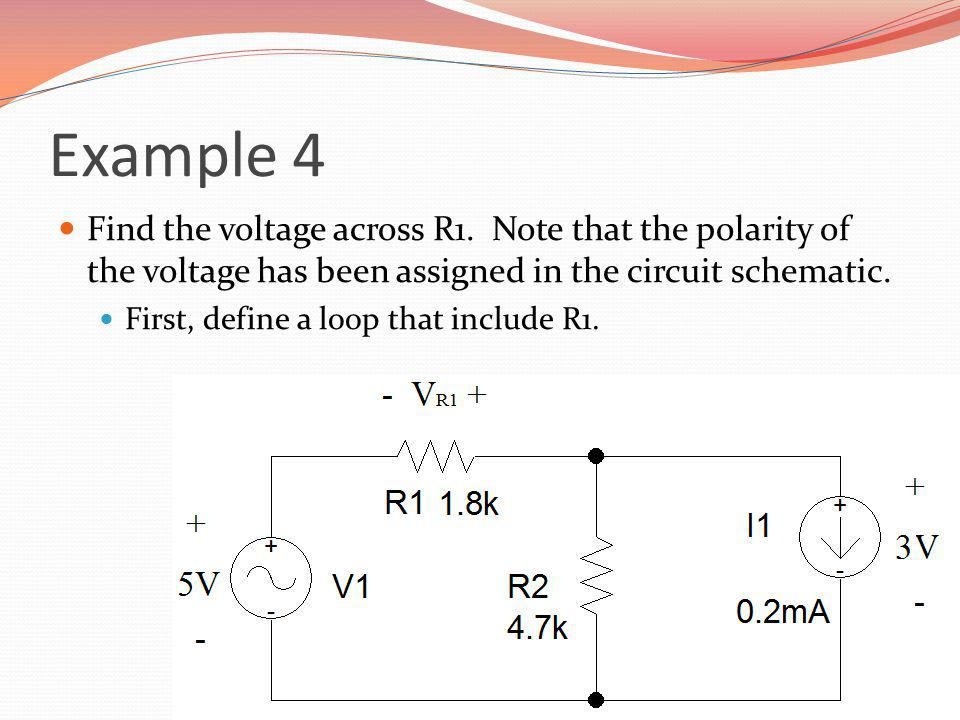 Example 4 Find the voltage across R1. Note that the polarity of the voltage has been assigned in the circuit schematic.
