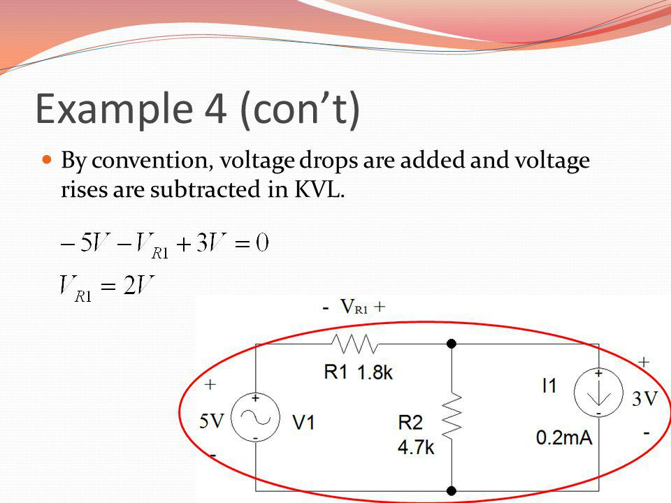 Example 4 (con't) By convention, voltage drops are added and voltage rises are subtracted in KVL.