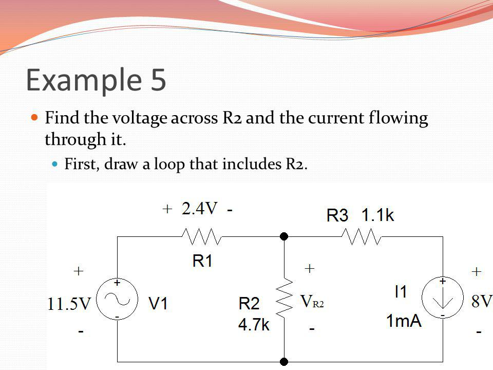 Example 5 Find the voltage across R2 and the current flowing through it.