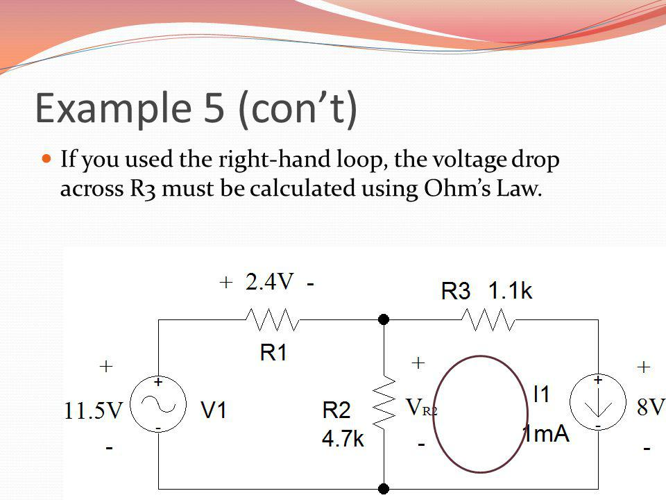 Example 5 (con't) If you used the right-hand loop, the voltage drop across R3 must be calculated using Ohm's Law.