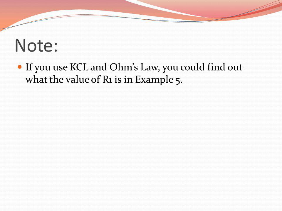 Note: If you use KCL and Ohm's Law, you could find out what the value of R1 is in Example 5.