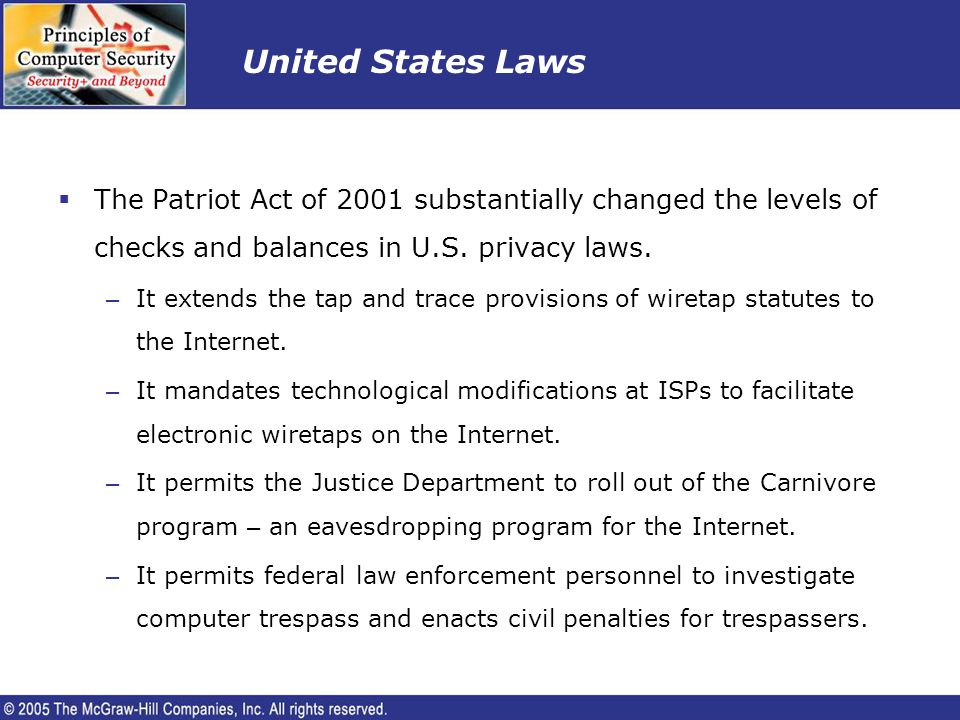 United States Laws The Patriot Act of 2001 substantially changed the levels of checks and balances in U.S. privacy laws.