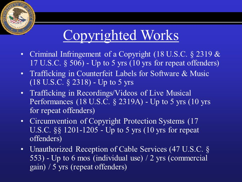 Copyrighted Works Criminal Infringement of a Copyright (18 U.S.C. § 2319 & 17 U.S.C. § 506) - Up to 5 yrs (10 yrs for repeat offenders)