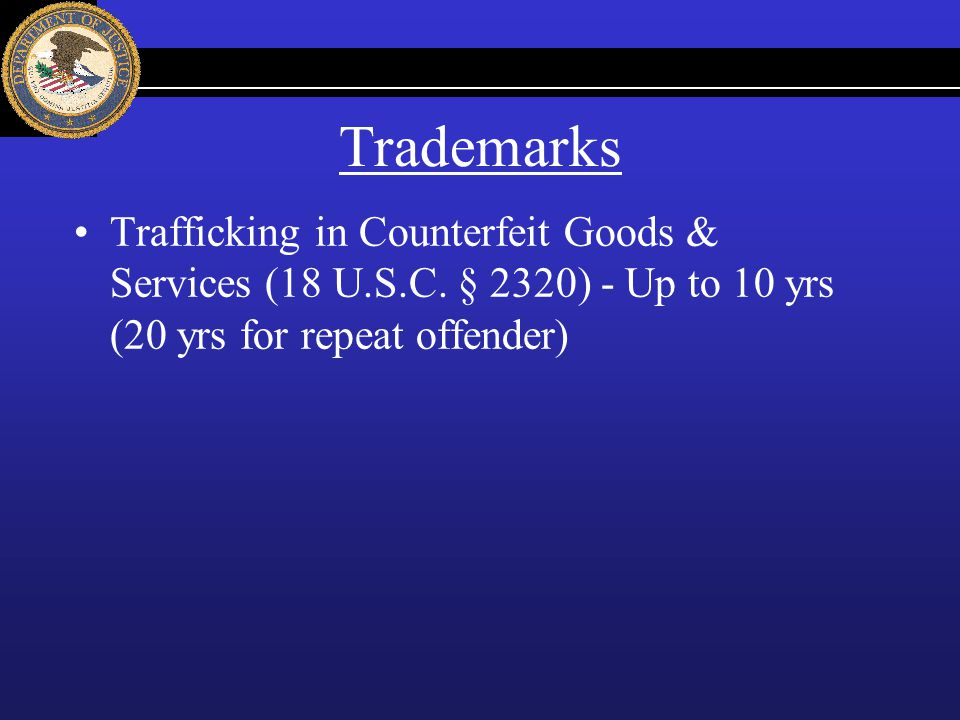 Trademarks Trafficking in Counterfeit Goods & Services (18 U.S.C. § 2320) - Up to 10 yrs (20 yrs for repeat offender)